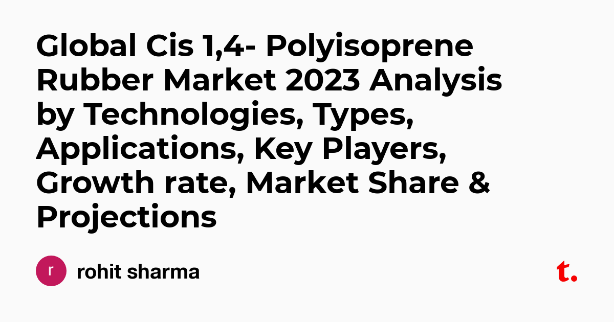 Global Cis 1,4- Polyisoprene Rubber Market 2023 Analysis by